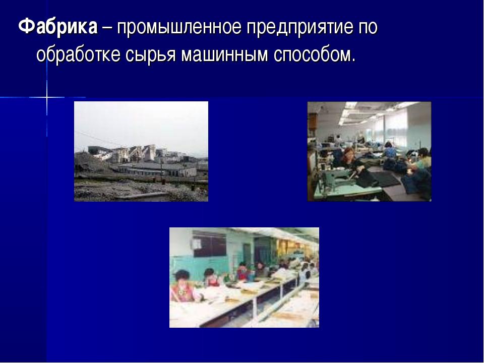 Фабрика – промышленное предприятие по обработке сырья машинным способом.