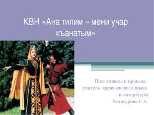 КВН «Ана тилим – мени учар къанатым» Подготовила и провела: учитель карачаев