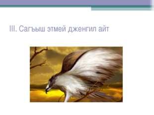 III. Сагъыш этмей дженгил айт