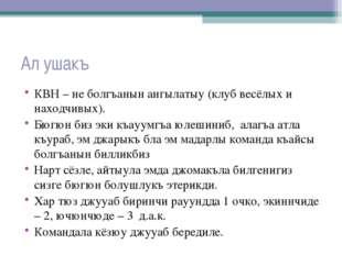 Ал ушакъ КВН – не болгъанын ангылатыу (клуб весёлых и находчивых). Бюгюн биз