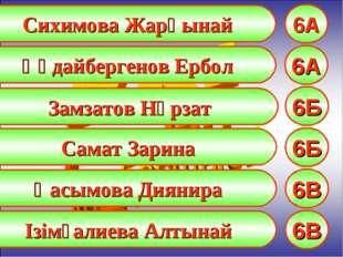 Сихимова Жарқынай 6А Құдайбергенов Ербол 6А Замзатов Нұрзат 6Б Самат Зарина 6