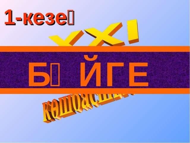 БӘЙГЕ 1-кезең