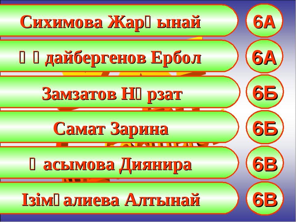 Сихимова Жарқынай 6А Құдайбергенов Ербол 6А Замзатов Нұрзат 6Б Самат Зарина 6...