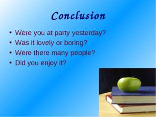 Conclusion Were you at party yesterday? Was it lovely or boring? Were there m