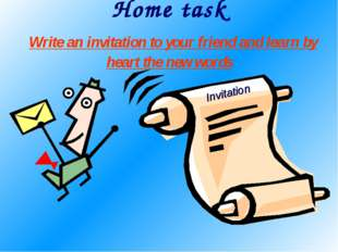 Home task Write an invitation to your friend and learn by heart the new words