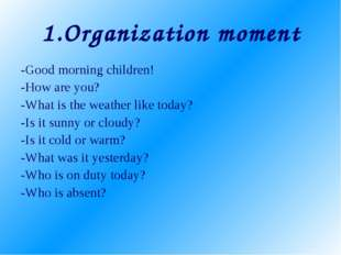 1.Organization moment -Good morning children! -How are you? -What is the weat