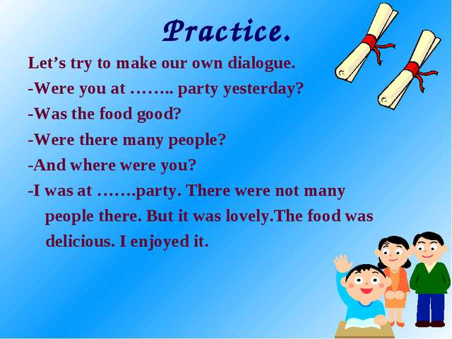 Practice. Let's try to make our own dialogue. -Were you at …….. party yesterd...