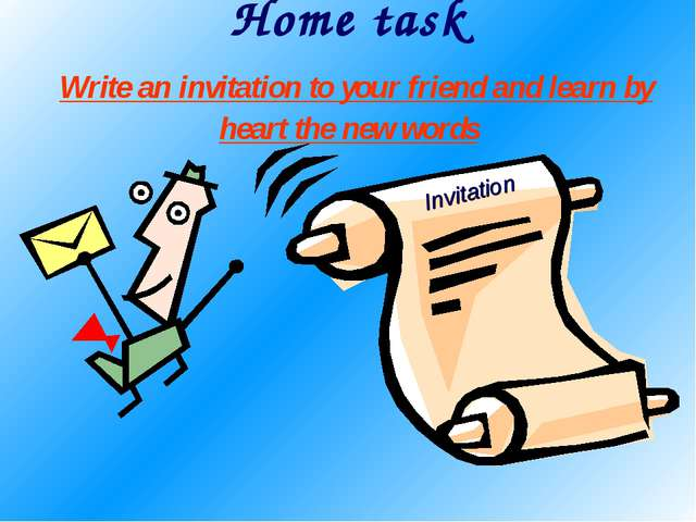 Home task Write an invitation to your friend and learn by heart the new words...