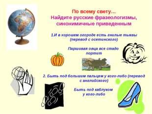 По всему свету… Найдите русские фразеологизмы, синонимичные приведенным 1.И
