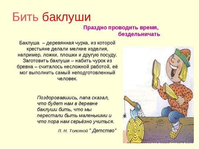 Бить баклуши Праздно проводить время, бездельничать Баклуша – деревянная чурк...