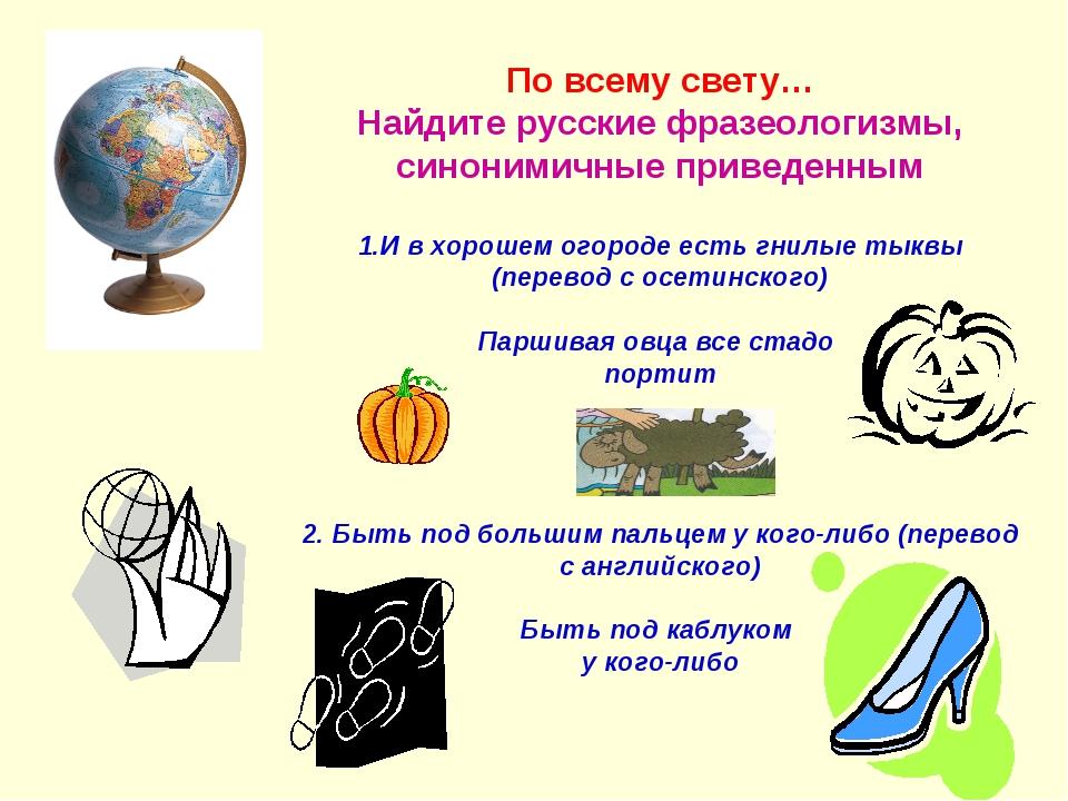 По всему свету… Найдите русские фразеологизмы, синонимичные приведенным 1.И...