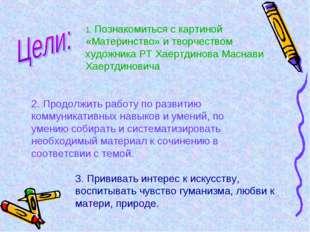 1. Познакомиться с картиной «Материнство» и творчеством художника РТ Хаертдин