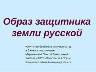 Образ защитника земли русской урок по изобразительному искусству в 5 классе п