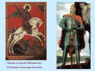 1.Икона «Георгий Победоносец» 2.П.Корин «Александр Невский»