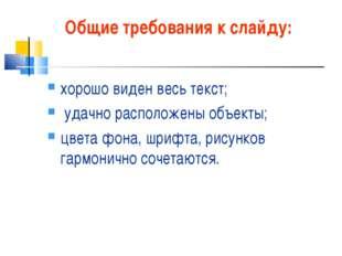 Общие требования к слайду: хорошо виден весь текст; удачно расположены объект