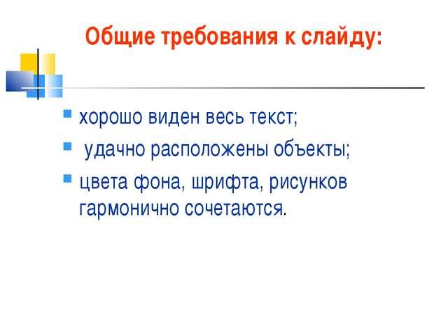 Общие требования к слайду: хорошо виден весь текст; удачно расположены объект...