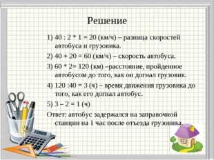 Решение 1) 40 : 2 * 1 = 20 (км/ч) – разница скоростей автобуса и грузовика. 2