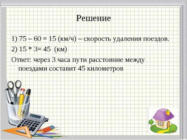 Решение 1) 75 – 60 = 15 (км/ч) – скорость удаления поездов. 2) 15 * 3= 45 (км...