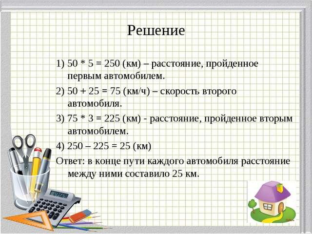 Решение 1) 50 * 5 = 250 (км) – расстояние, пройденное первым автомобилем. 2)...