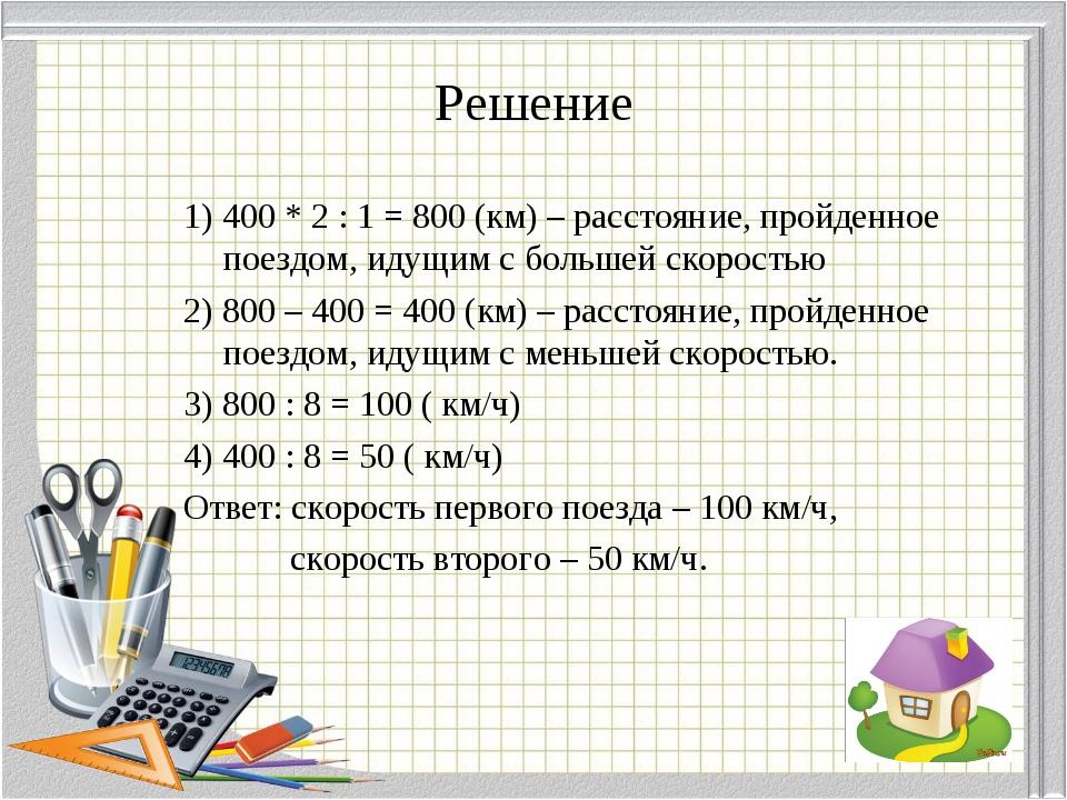 Решение 1) 400 * 2 : 1 = 800 (км) – расстояние, пройденное поездом, идущим с...