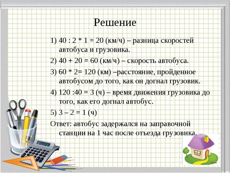 Решение 1) 40 : 2 * 1 = 20 (км/ч) – разница скоростей автобуса и грузовика. 2...