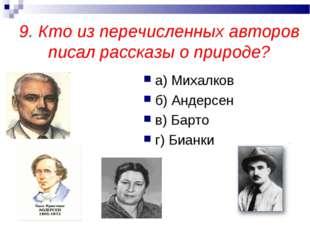 9. Кто из перечисленных авторов писал рассказы о природе? а) Михалков б) Анде