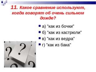 """11. Какое сравнение используют, когда говорят об очень сильном дожде? а) """"как"""