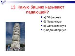 13. Какую башню называют падающей? а) Эйфелеву б) Пизанскую в) Останкинскую г