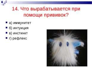 14. Что вырабатывается при помощи прививок? а) иммунитет б) интуиция в) инсти