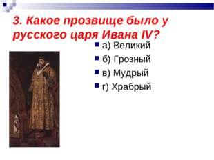 3. Какое прозвище было у русского царя Ивана IV? а) Великий б) Грозный в) Муд