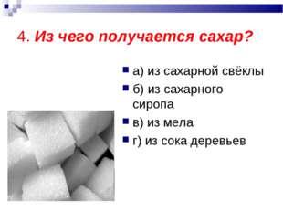 4. Из чего получается сахар? а) из сахарной свёклы б) из сахарного сиропа в)