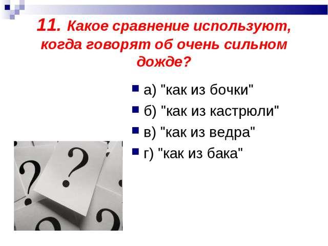 """11. Какое сравнение используют, когда говорят об очень сильном дожде? а) """"как..."""