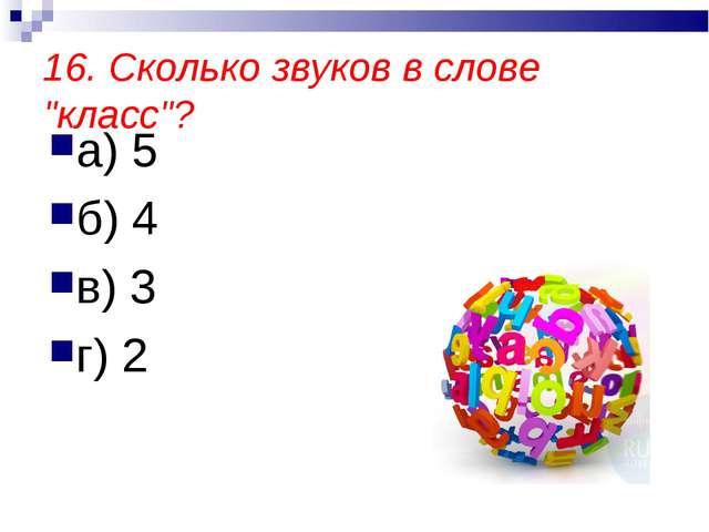 """16. Сколько звуков в слове """"класс""""? а) 5 б) 4 в) 3 г) 2"""