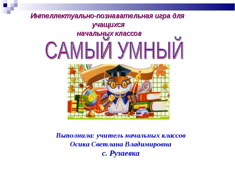 Интеллектуально-познавательная игра для учащихся начальных классов Выполнила:...