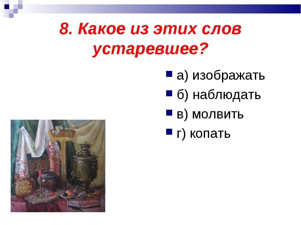 8. Какое из этих слов устаревшее? а) изображать б) наблюдать в) молвить г) ко...