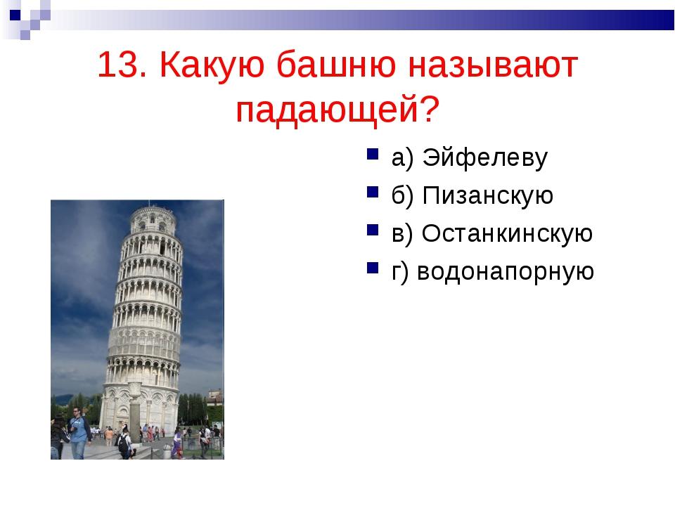 13. Какую башню называют падающей? а) Эйфелеву б) Пизанскую в) Останкинскую г...