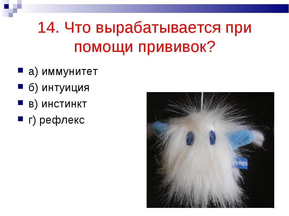 14. Что вырабатывается при помощи прививок? а) иммунитет б) интуиция в) инсти...