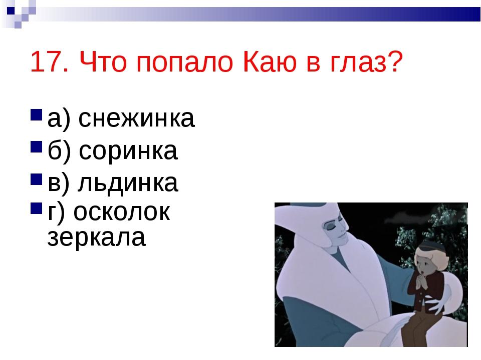 17. Что попало Каю в глаз? а) снежинка б) соринка в) льдинка г) осколок зеркала