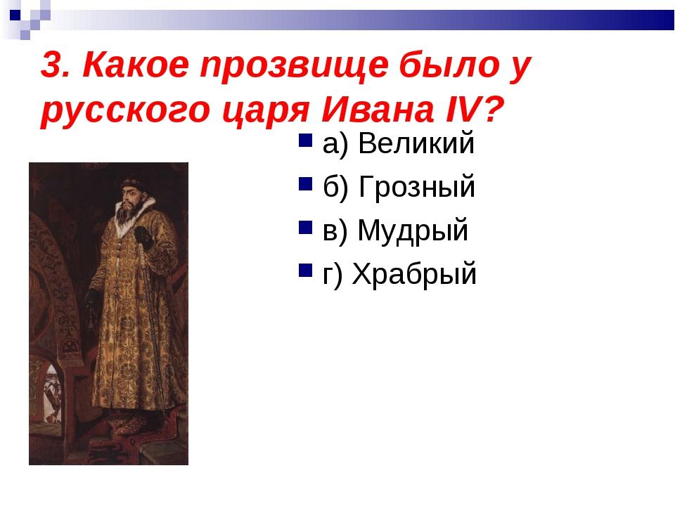 3. Какое прозвище было у русского царя Ивана IV? а) Великий б) Грозный в) Муд...