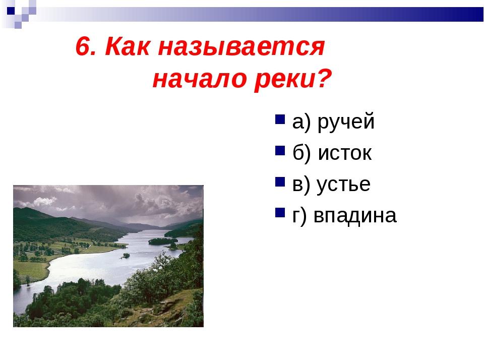 6. Как называется начало реки? а) ручей б) исток в) устье г) впадина