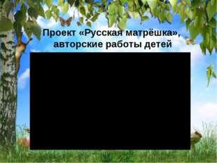 Проект «Русская матрёшка», авторские работы детей