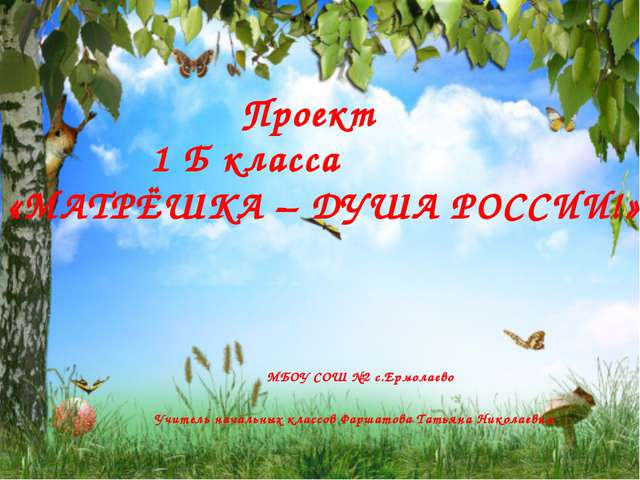 Проект 1 Б класса «МАТРЁШКА – ДУША РОССИИ!» МБОУ СОШ №2 с.Ермолаево Учитель н...