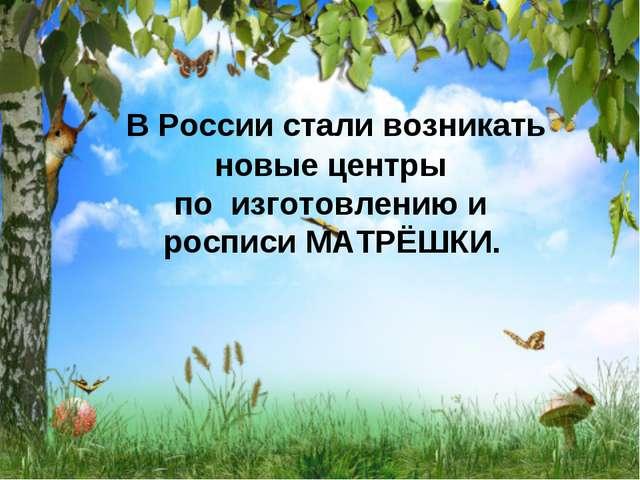 В России стали возникать новые центры по изготовлению и росписи МАТРЁШКИ.