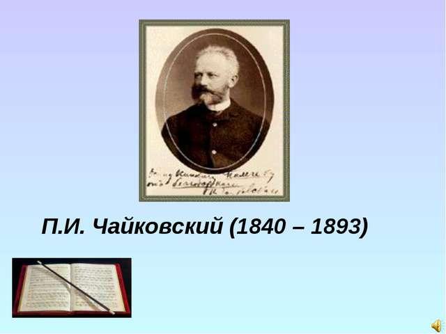 П.И. Чайковский (1840 – 1893)