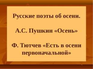 Русские поэты об осени. А.С. Пушкин «Осень» Ф. Тютчев «Есть в осени первонача