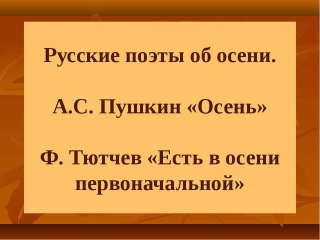 Русские поэты об осени. А.С. Пушкин «Осень» Ф. Тютчев «Есть в осени первонача...