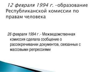 26 февраля 1994 г .- Межведомственная комиссия сделала сообщение о рассекреч