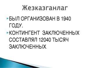 БЫЛ ОРГАНИЗОВАН В 1940 ГОДУ. КОНТИНГЕНТ ЗАКЛЮЧЕННЫХ СОСТАВЛЯЛ 12040 ТЫСЯЧ ЗАК