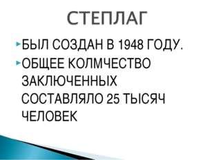 БЫЛ СОЗДАН В 1948 ГОДУ. ОБЩЕЕ КОЛМЧЕСТВО ЗАКЛЮЧЕННЫХ СОСТАВЛЯЛО 25 ТЫСЯЧ ЧЕЛО