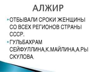 ОТБЫВАЛИ СРОКИ ЖЕНЩИНЫ СО ВСЕХ РЕГИОНОВ СТРАНЫ СССР. ГУЛЬБАХРАМ СЕЙФУЛЛИНА,К.